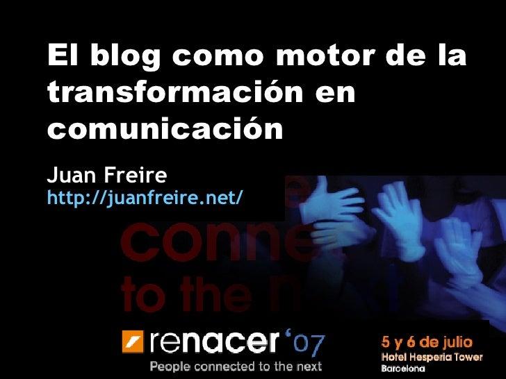 El blog como motor de la transformación en comunicación Juan Freire http:// juanfreire.net /