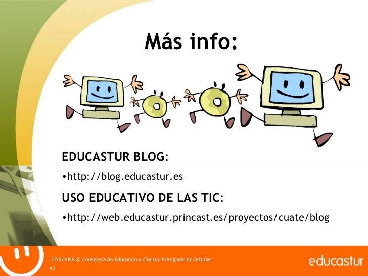 Más info: <ul><li>EDUCASTUR BLOG : </li></ul><ul><li>http://blog.educastur.es </li></ul><ul><li>USO EDUCATIVO DE LAS TIC :...
