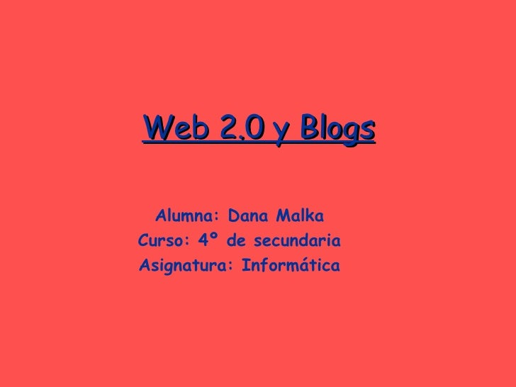 Web 2.0 y Blogs Alumna: Dana Malka Curso: 4º de secundaria Asignatura: Informática