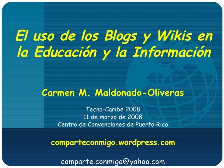El uso de los Blogs y Wikis en la Educación y la Información Carmen M. Maldonado-Oliveras Tecno-Caribe 2008 11 de marzo de...