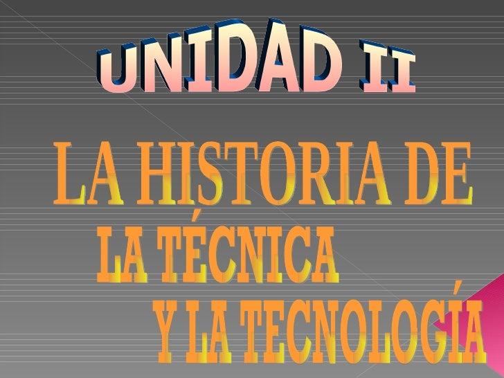UNIDAD II LA HISTORIA DE Y LA TECNOLOGÍA LA TÉCNICA