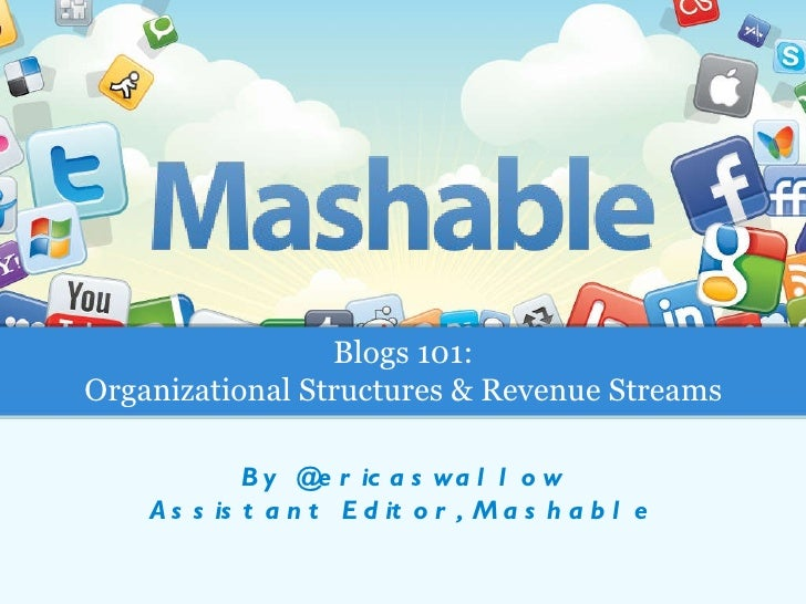 By @ericaswallow Assistant Editor, Mashable Blogs 101: Organizational Structures & Revenue Streams