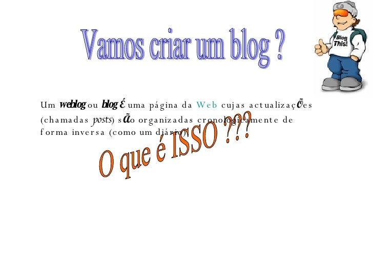 Vamos criar um blog ? O que é ISSO ??? Um  weblog  ou  blog   É  uma página da  Web  cujas actualizaç Õ es (chamadas  post...