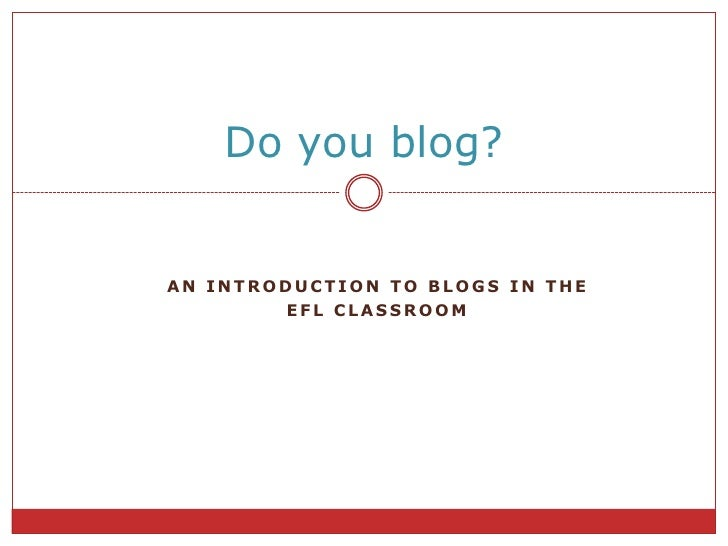 AnIntroductiontoBLOGS IN THE <br />EFL CLASSROOM<br />Do you blog?<br />