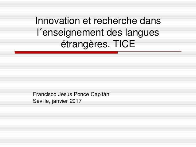 Innovation et recherche dans l´enseignement des langues étrangères. TICE Francisco Jesús Ponce Capitán Séville, janvier 20...