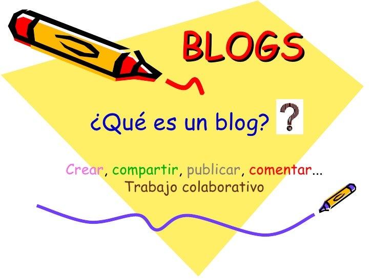 BLOGS Crear ,  compartir ,  publicar ,  comentar ...  Trabajo colaborativo ¿Qué es un blog?