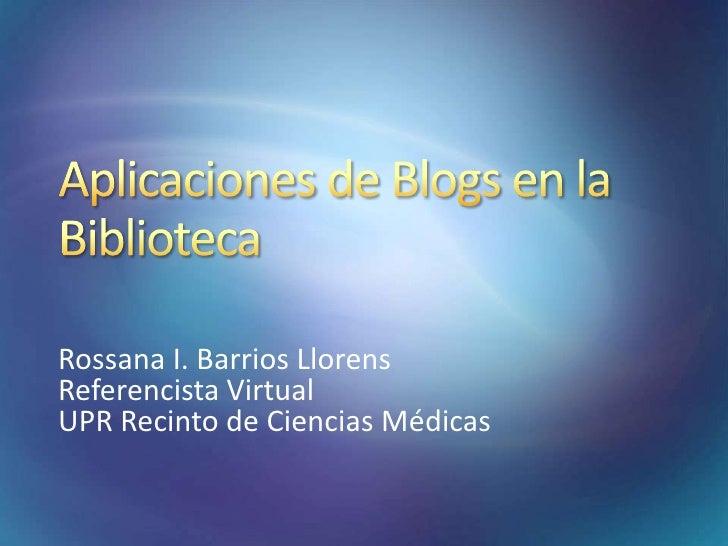 Aplicaciones de Blogs en la Biblioteca<br />Rossana I. Barrios Llorens<br />Referencista Virtual<br />UPR Recinto de Cienc...