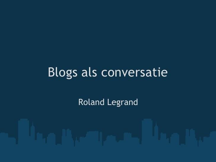Blogs als conversatie<br />Roland Legrand<br />