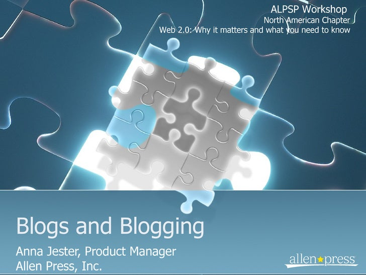 Blogs and Blogging Anna Jester, Product Manager Allen Press, Inc. ALPSP Workshop  North American Chapter Web 2.0: Why it m...