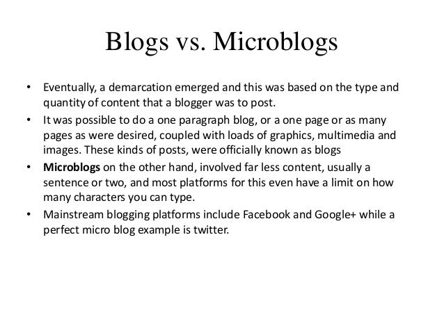 Blogs vs. Microblogs • Eventually, a demarcation emerged and this was based on the type and quantity of content that a blo...