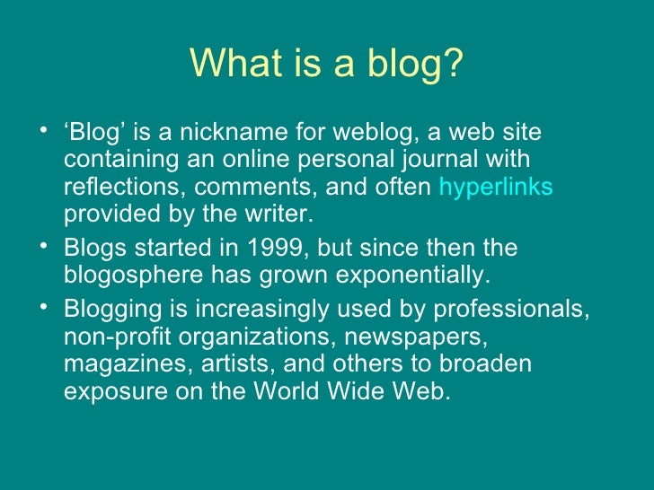What is a blog? <ul><li>' Blog' is a nickname for weblog, a web site containing an online personal journal with reflection...