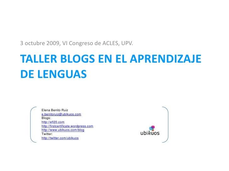 3 octubre 2009, VI Congreso de ACLES, UPV.<br />Taller BLOGS EN EL APRENDIZAJE DE LENGUAS<br />Elena Benito Ruiz<br />e.be...