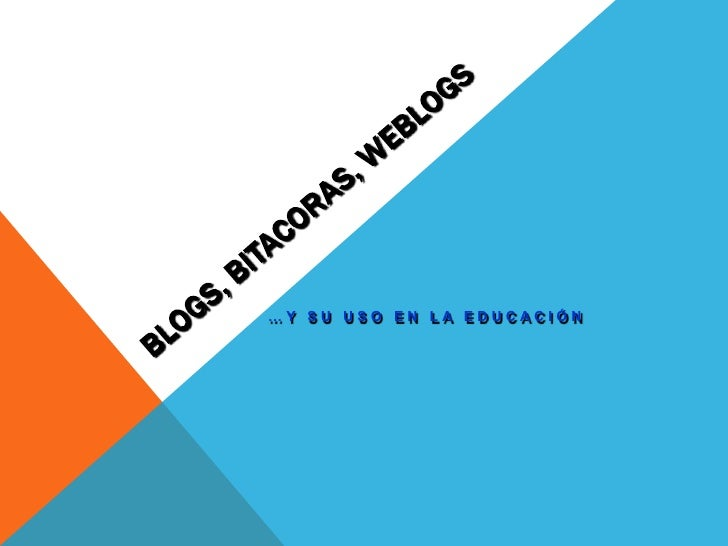 BLOGS, BITACORAS, WEBLOGS<br />…y su uso en la educación<br />