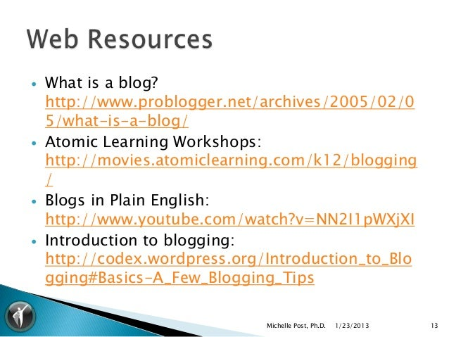    What is a blog?    http://www.problogger.net/archives/2005/02/0    5/what-is-a-blog/   Atomic Learning Workshops:    ...