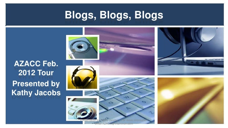 Blogs, Blogs, BlogsAZACC Feb. 2012 TourPresented byKathy Jacobs                  Presentation by Kathy Jacobs - For more i...
