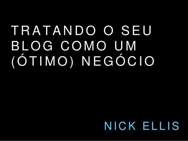 TRATANDO O SEU  BLOG COMO UM  (ÓT IMO) NEGÓCIO  NICK EL L IS