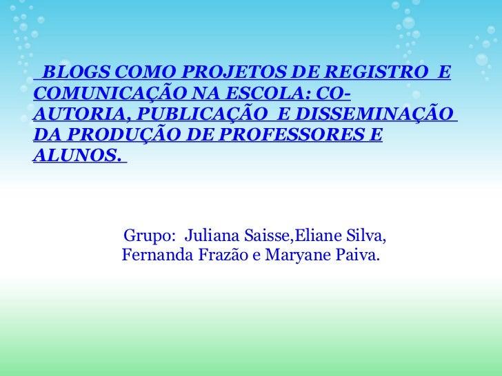 BLOGSCOMO PROJETOS DE REGISTRO E COMUNICAÇÃONA ESCOLA: CO-AUTORIA,PUBLICAÇÃO E DISSEMINAÇÃO DA PRODUÇÃODE PROFES...