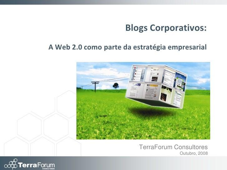 Blogs Corporativos: A Web 2.0 como parte da estratégia empresarial                               TerraForum Consultores   ...