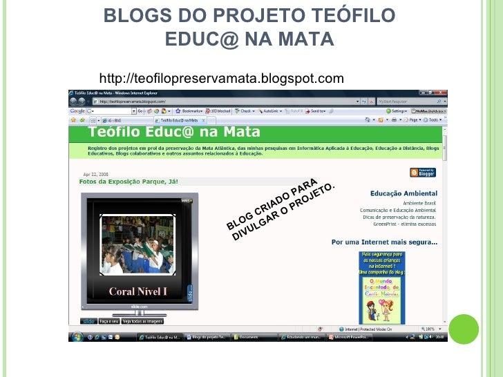 BLOGS DO PROJETO TEÓFILO EDUC@ NA MATA por Josete Maria Zimmer http://jmzimmer.blog.uol.com.br BLOG CRIADO PARA DIVULGAR O...
