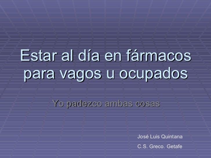 Estar al día en fármacos para vagos u ocupados Yo padezco ambas cosas José Luis Quintana C.S. Greco. Getafe