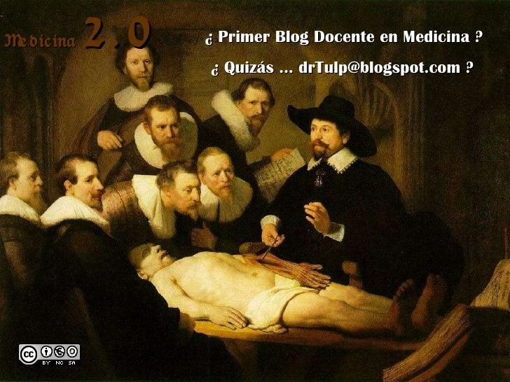 Medicina  2.0 ¿ Primer Blog Docente en Medicina ? ¿ Quizás … drTulp@blogspot.com ? Medicina  2.0
