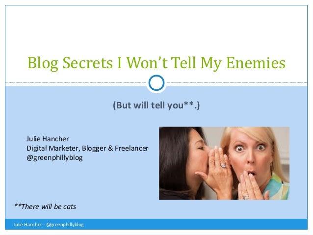 Blog Secrets I Won't Tell My Enemies (But will tell you**.) Julie Hancher Digital Marketer, Blogger & Freelancer @greenphi...