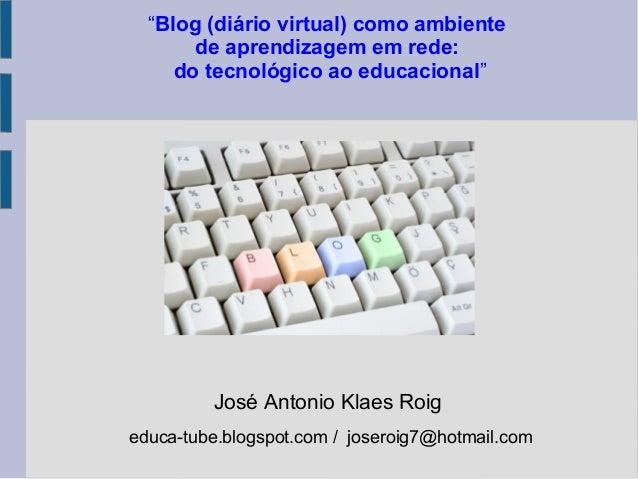 """José Antonio Klaes Roig educa-tube.blogspot.com / joseroig7@hotmail.com """"Blog (diário virtual) como ambiente de aprendizag..."""