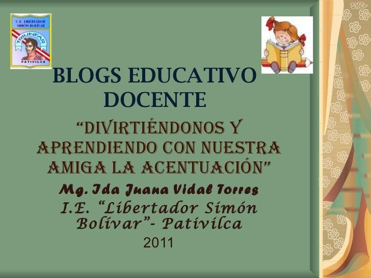 """BLOGS EDUCATIVO DOCENTE """" DIVIRTIÉNDONOS Y APRENDIENDO CON NUESTRA AMIGA LA ACENTUACIÓN"""" Mg. Ida Juana Vidal Torres I.E. """"..."""