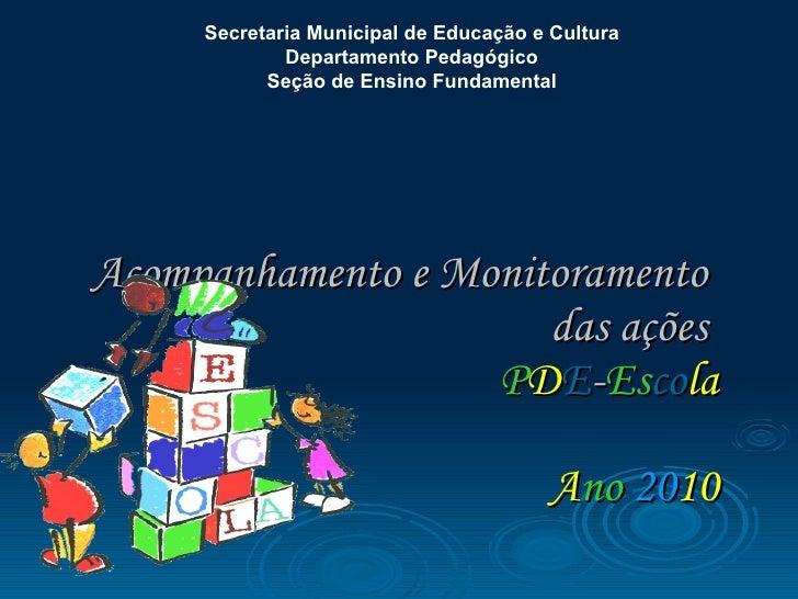 Acompanhamento e Monitoramento  das ações  P D E - Es co la   A no   20 10 Secretaria Municipal de Educação e Cultura  Dep...