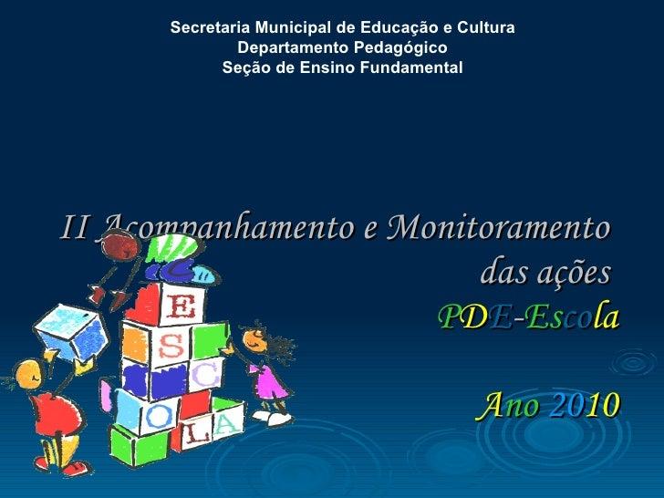 II Acompanhamento e Monitoramento  das ações  P D E - Es co la   A no   20 10 Secretaria Municipal de Educação e Cultura  ...
