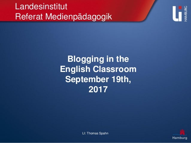 LI: Thomas Spahn Landesinstitut Referat Medienpädagogik Blogging in the English Classroom September 19th, 2017