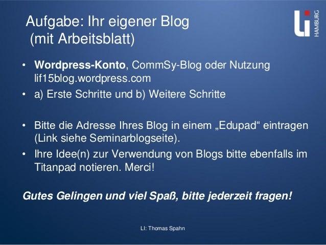 LI: Thomas Spahn Aufgabe: Ihr eigener Blog (mit Arbeitsblatt) • Wordpress-Konto, CommSy-Blog oder Nutzung lif15blog.wordpr...