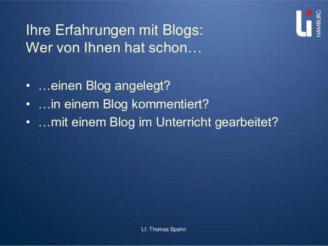 LI: Thomas Spahn Ihre Erfahrungen mit Blogs: Wer von Ihnen hat schon… • …einen Blog angelegt? • …in einem Blog kommentiert...