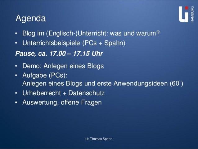 LI: Thomas Spahn Agenda • Blog im (Englisch-)Unterricht: was und warum? • Unterrichtsbeispiele (PCs + Spahn) Pause, ca. 17...