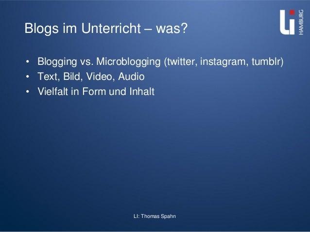 LI: Thomas Spahn Blogs im Unterricht – was? • Blogging vs. Microblogging (twitter, instagram, tumblr) • Text, Bild, Video,...