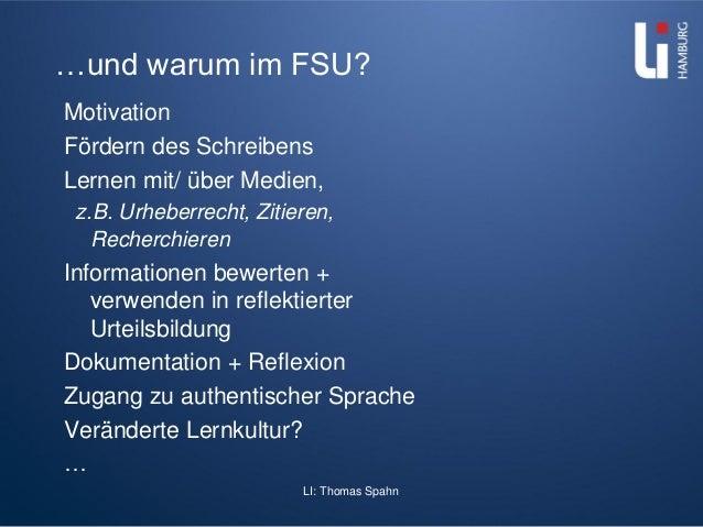LI: Thomas Spahn …und warum im FSU? Motivation Fördern des Schreibens Lernen mit/ über Medien, z.B. Urheberrecht, Zitieren...