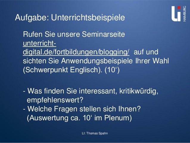 LI: Thomas Spahn Aufgabe: Unterrichtsbeispiele Rufen Sie unsere Seminarseite unterricht- digital.de/fortbildungen/blogging...