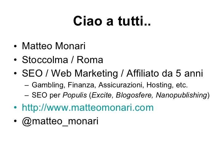 Ciao a tutti.. <ul><li>Matteo Monari </li></ul><ul><li>Stoccolma / Roma </li></ul><ul><li>SEO / Web Marketing / Affiliato ...