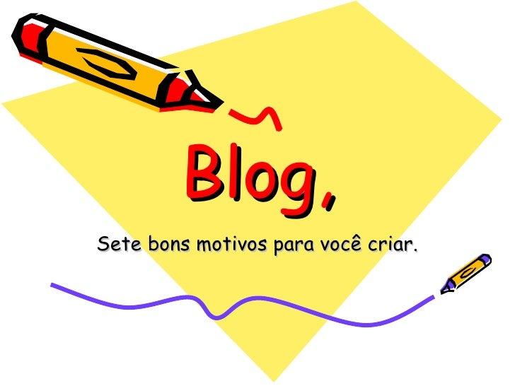 Blog, Sete bons motivos para você criar.