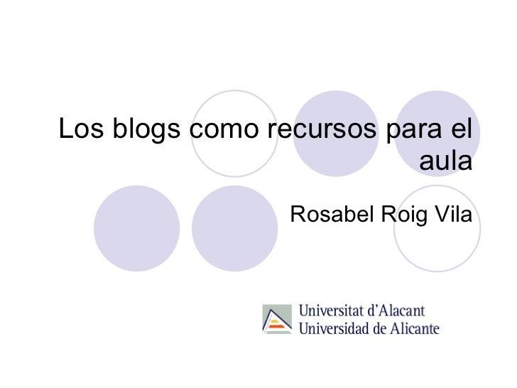 Los blogs como recursos para el aula Rosabel Roig Vila