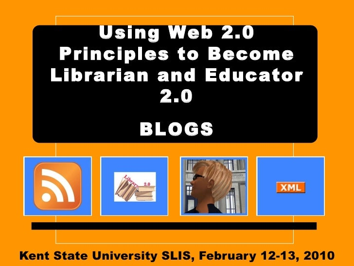 Kent State University SLIS, February 12-13, 2010 Using Web 2.0 Principles to Become Librarian and Educator 2.0   BLOGS