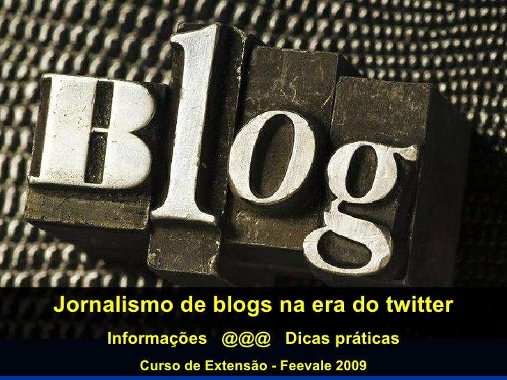 Jornalismo de blogs na era do twitter Informações  @@@  Dicas práticas Curso de Extensão - Feevale 2009
