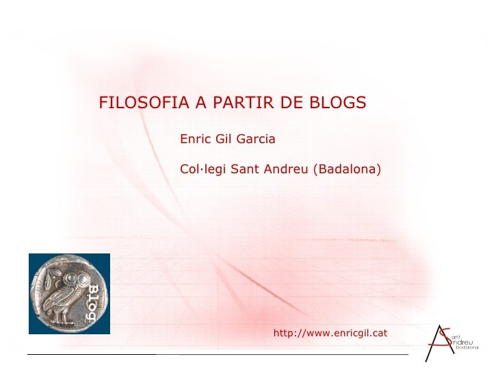 FILOSOFIA A PARTIR DE BLOGS Enric Gil Garcia Col·legi Sant Andreu (Badalona) http://www.enricgil.cat
