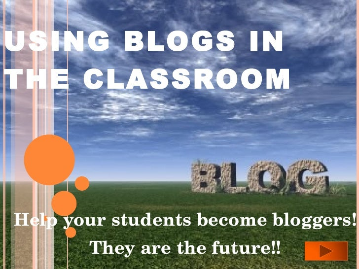 USING BLOGS IN THE CLASSROOM Help your students become bloggers! They are the future!!