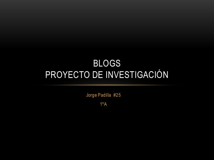 BLOGSPROYECTO DE INVESTIGACIÓN        Jorge Padilla #25              1ºA