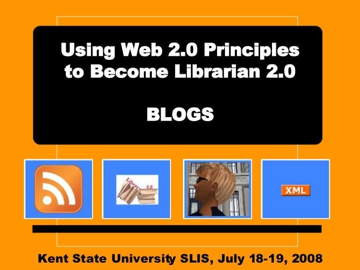 Kent State University SLIS, July 18-19, 2008 Using Web 2.0 Principles to Become Librarian 2.0 BLOGS