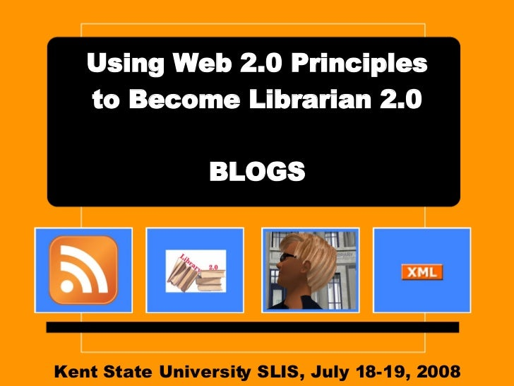 Kent State University SLIS, July 18-19, 2008 Using Web 2.0 Principles to Become Librarian 2.0 BLOGS