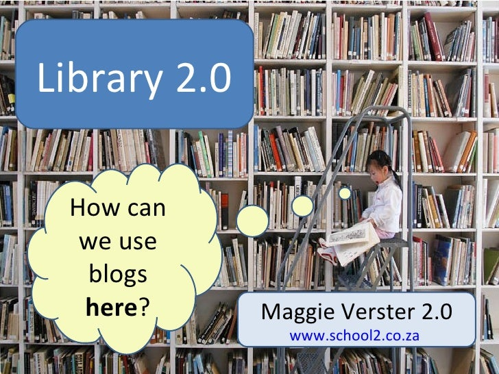 log Maggie Verster 2.0 www.school2.co.za   Library 2.0 How can we use blogs  here ?