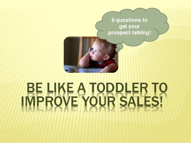 6 questions to get your prospect talking! BE LIKE A TODDLER TO IMPROVE YOUR SALES!