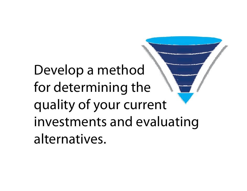 Develop a method for determining the f dt        i i th quality of your current investments and evaluating alternatives.